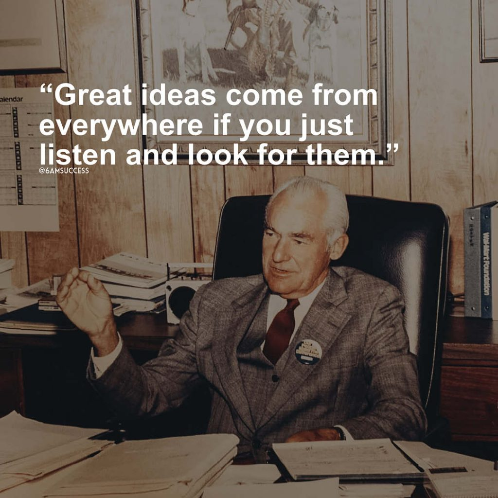 """""""Great ideas come from everywhere if you just listen and look for them."""" - Sam Walton"""
