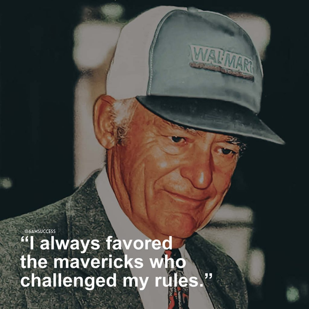 """I always favored the mavericks who challenged my rules."" - Sam Walton"