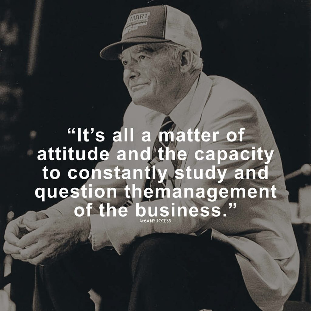 """""""It's all a matter of attitude and the capacity to constantly study and question the management of the business."""" - Sam Walton"""