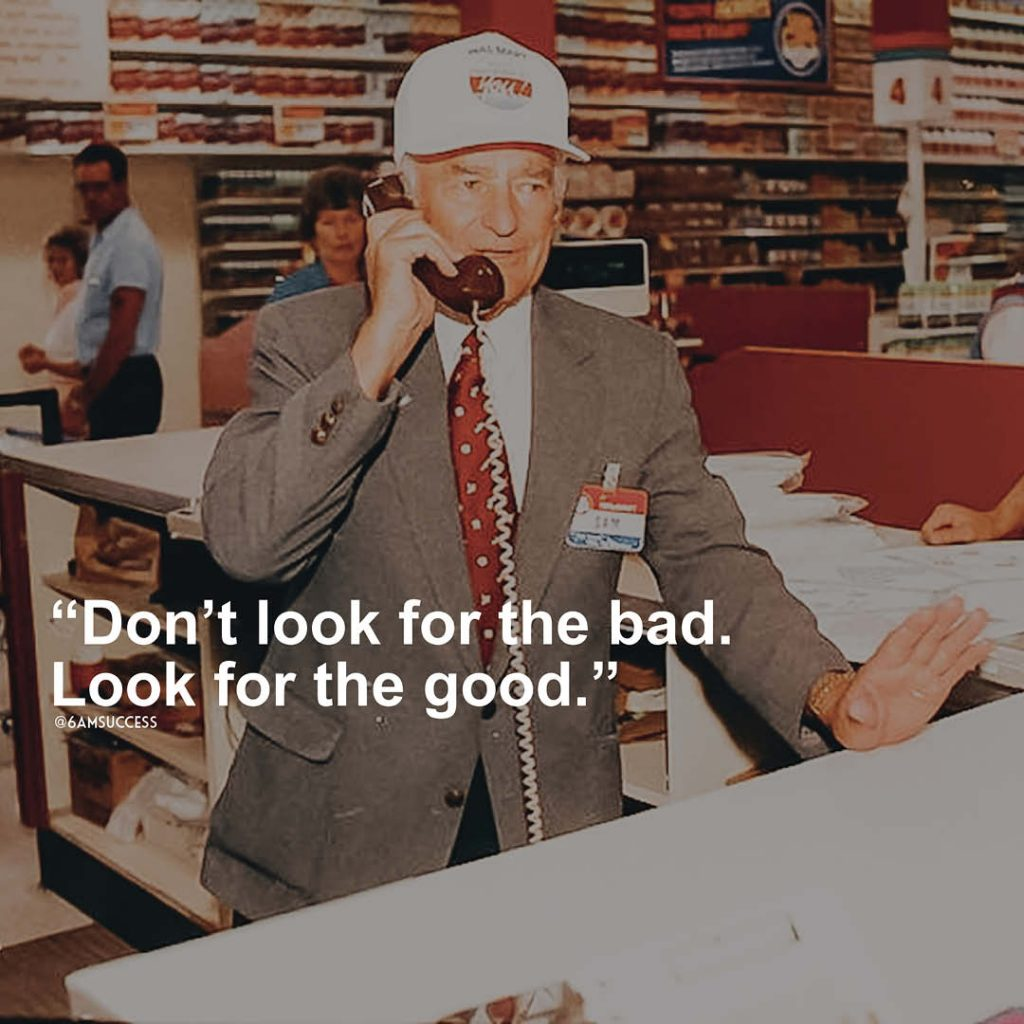 """""""Don't look for the bad. Look for the good"""" - Sam Walton"""